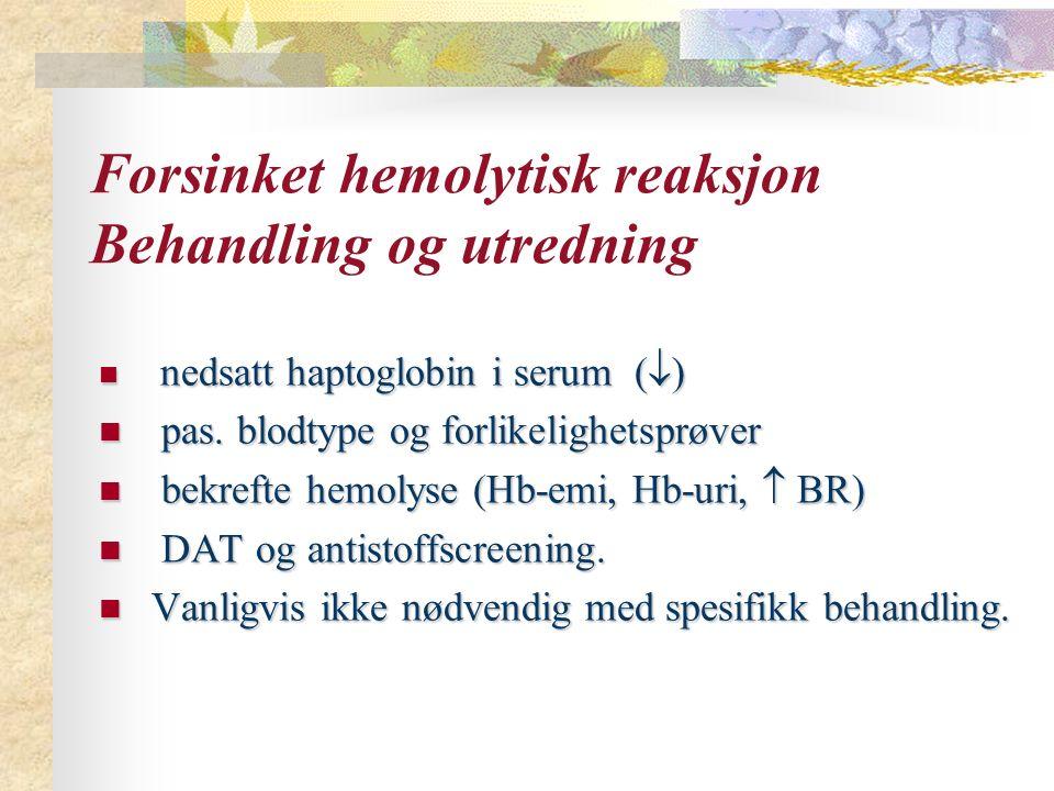 Forsinket hemolytisk reaksjon Behandling og utredning nedsatt haptoglobin i serum (  ) nedsatt haptoglobin i serum (  ) pas. blodtype og forlikeligh