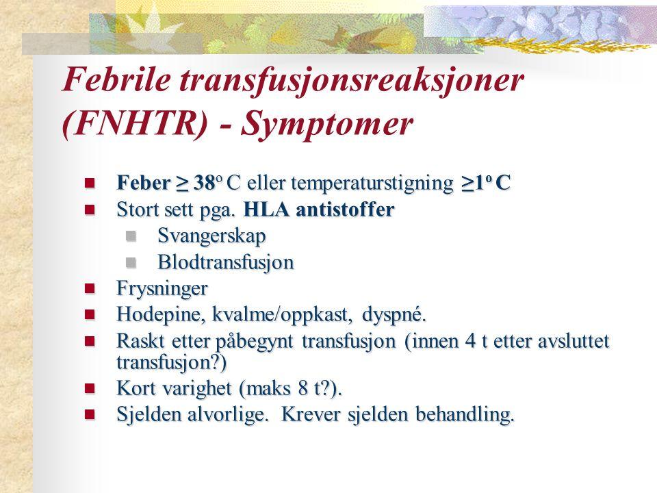 Febrile transfusjonsreaksjoner (FNHTR) - Symptomer Feber ≥ 38 o C eller temperaturstigning ≥1 o C Feber ≥ 38 o C eller temperaturstigning ≥1 o C Stort sett pga.