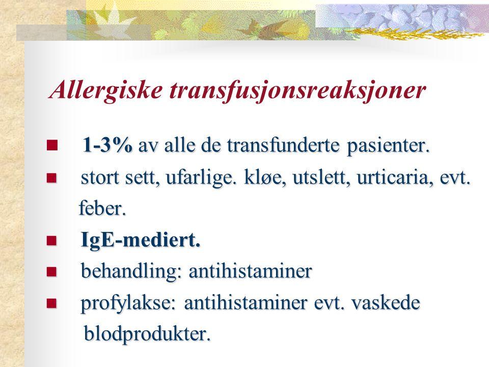 Allergiske transfusjonsreaksjoner 1-3% av alle de transfunderte pasienter. stort sett, ufarlige. kløe, utslett, urticaria, evt. stort sett, ufarlige.