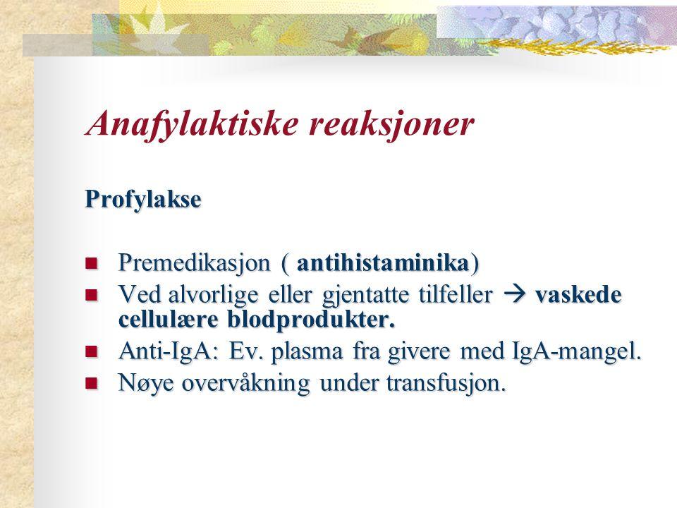 Anafylaktiske reaksjoner Profylakse Premedikasjon ( antihistaminika) Premedikasjon ( antihistaminika) Ved alvorlige eller gjentatte tilfeller  vaskede cellulære blodprodukter.