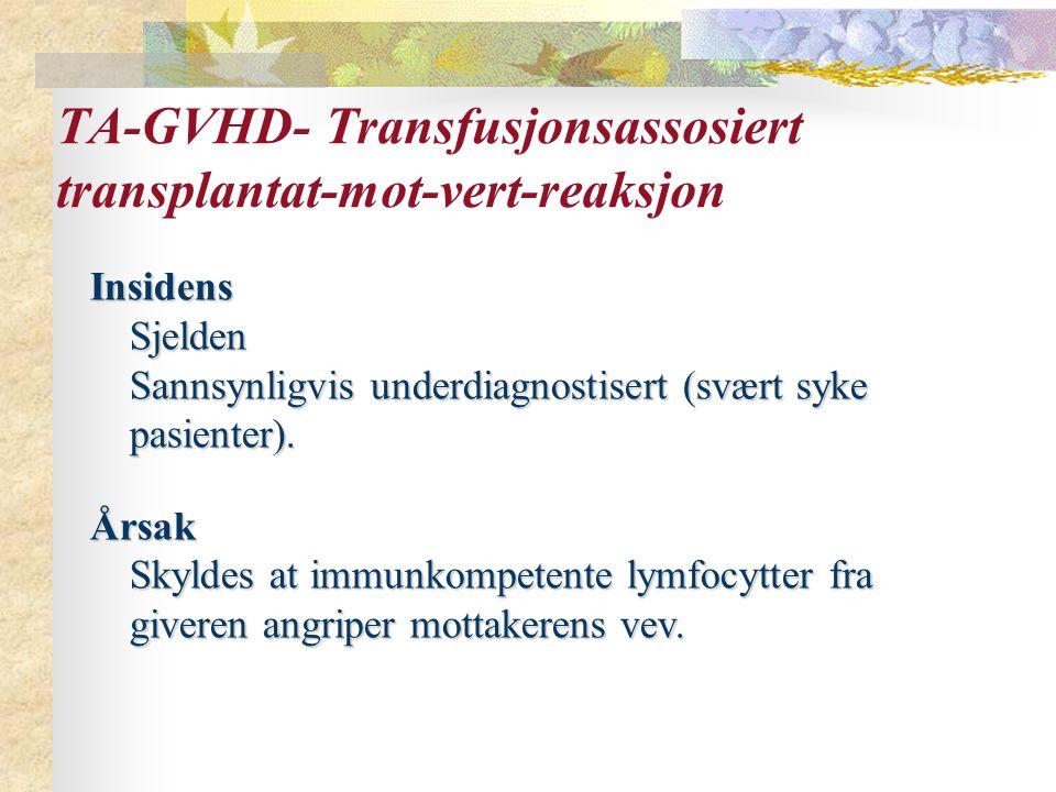 TA-GVHD- Transfusjonsassosiert transplantat-mot-vert-reaksjon InsidensSjelden Sannsynligvis underdiagnostisert (svært syke pasienter). Årsak Skyldes a