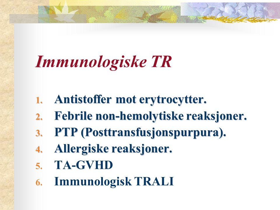 I Immunologiske TR 1. Antistoffer mot erytrocytter. 2. Febrile non-hemolytiske reaksjoner. 3. PTP (Posttransfusjonspurpura). 4. Allergiske reaksjoner.