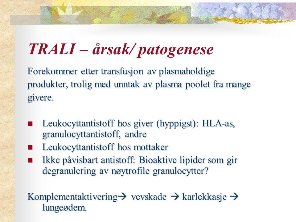 TRALI – årsak/ patogenese Forekommer etter transfusjon av plasmaholdige produkter, trolig med unntak av plasma poolet fra mange givere. Leukocyttantis