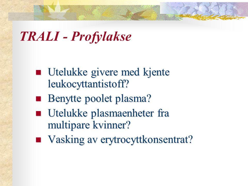 TRALI - Profylakse Utelukke givere med kjente leukocyttantistoff? Utelukke givere med kjente leukocyttantistoff? Benytte poolet plasma? Benytte poolet