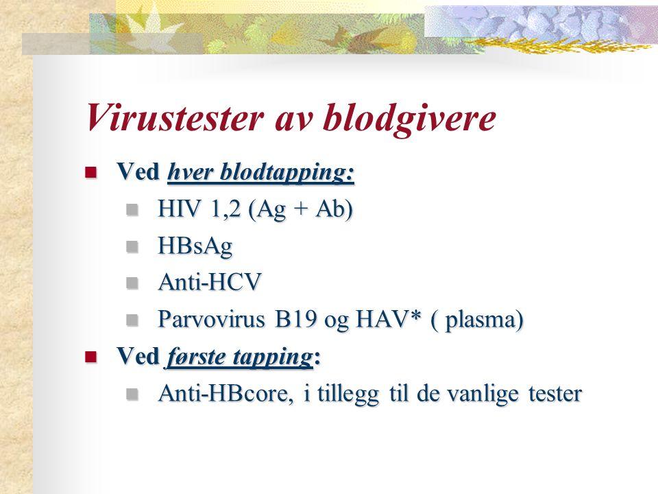 Virustester av blodgivere Ved hver blodtapping: Ved hver blodtapping: HIV 1,2 (Ag + Ab) HIV 1,2 (Ag + Ab) HBsAg HBsAg Anti-HCV Anti-HCV Parvovirus B19 og HAV* ( plasma) Parvovirus B19 og HAV* ( plasma) Ved første tapping: Ved første tapping: Anti-HBcore, i tillegg til de vanlige tester Anti-HBcore, i tillegg til de vanlige tester