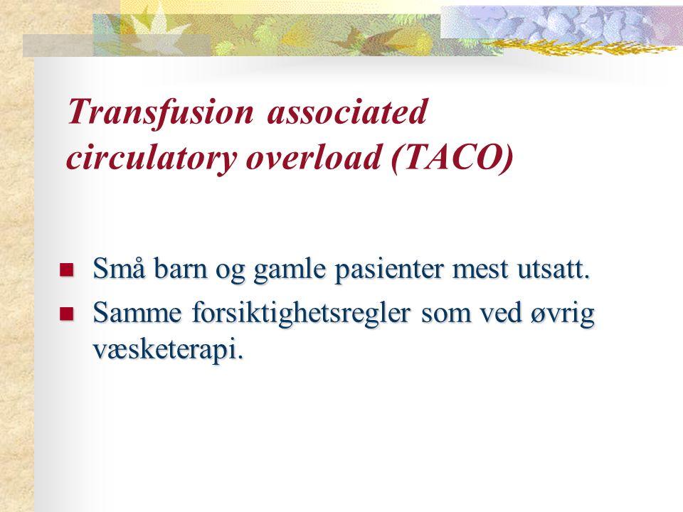 Transfusion associated circulatory overload (TACO) Små barn og gamle pasienter mest utsatt. Små barn og gamle pasienter mest utsatt. Samme forsiktighe