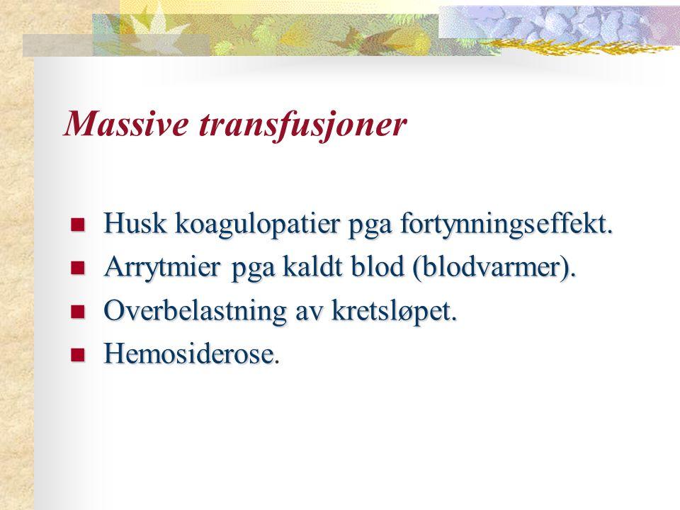 Massive transfusjoner Husk koagulopatier pga fortynningseffekt. Husk koagulopatier pga fortynningseffekt. Arrytmier pga kaldt blod (blodvarmer). Arryt