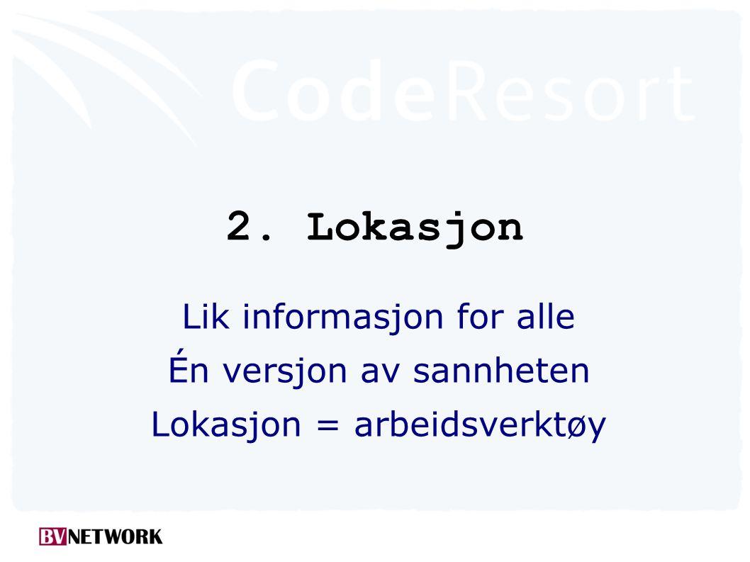 2. Lokasjon Lik informasjon for alle Én versjon av sannheten Lokasjon = arbeidsverktøy