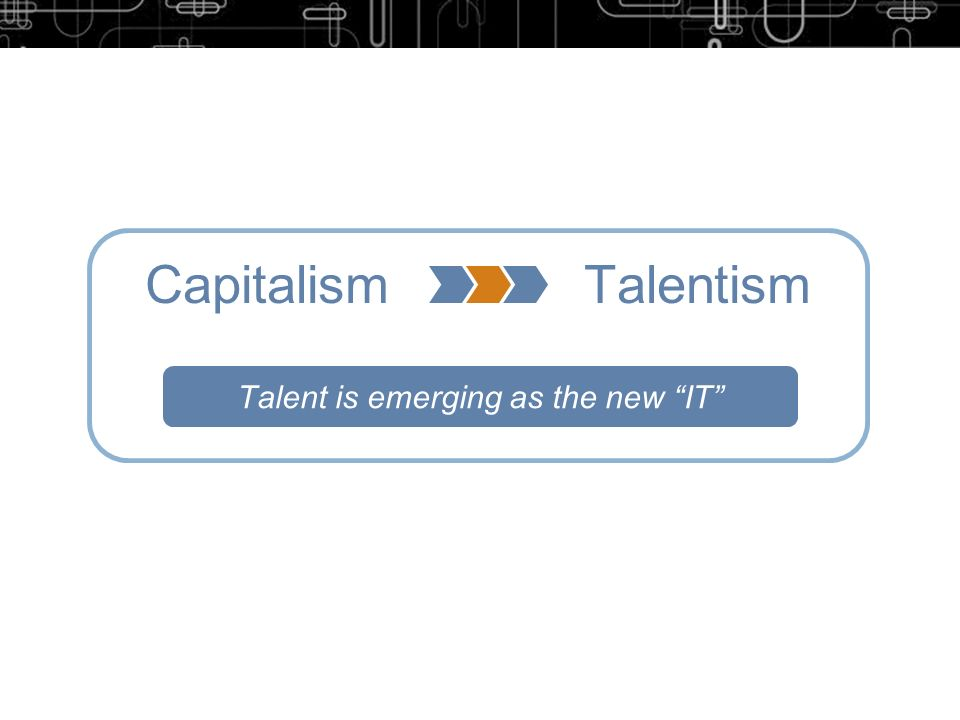 Capitalism Talentism Talent is emerging as the new IT