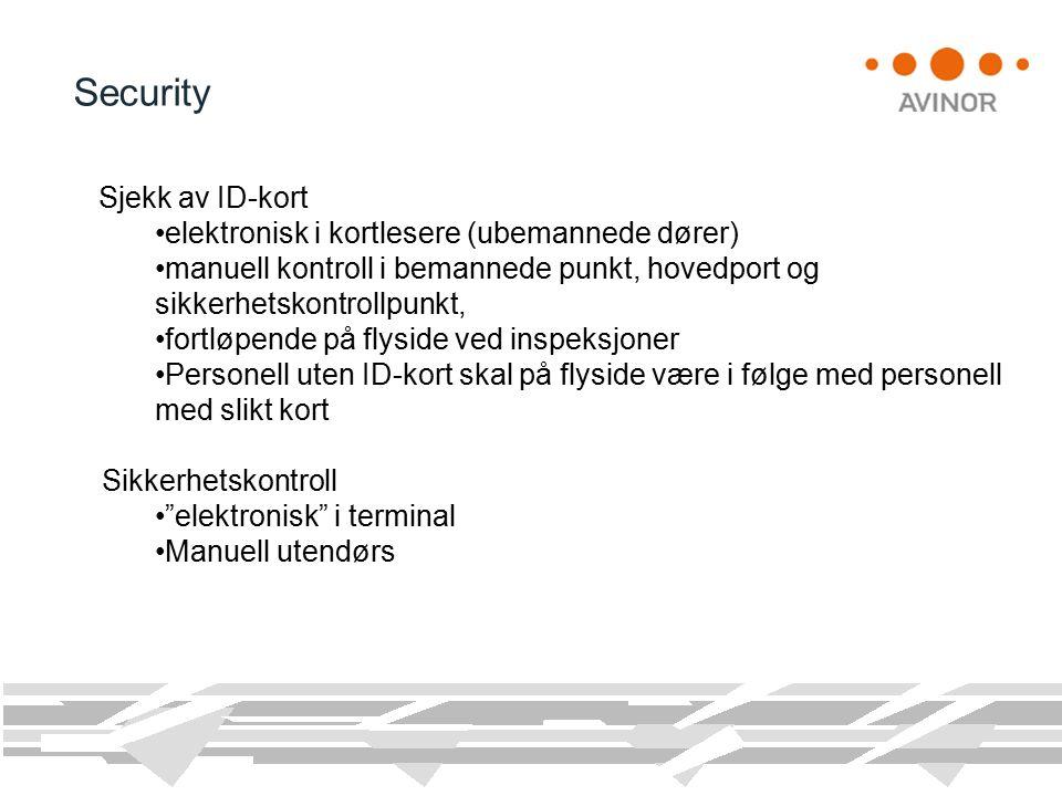 Security Sjekk av ID-kort elektronisk i kortlesere (ubemannede dører) manuell kontroll i bemannede punkt, hovedport og sikkerhetskontrollpunkt, fortløpende på flyside ved inspeksjoner Personell uten ID-kort skal på flyside være i følge med personell med slikt kort Sikkerhetskontroll elektronisk i terminal Manuell utendørs