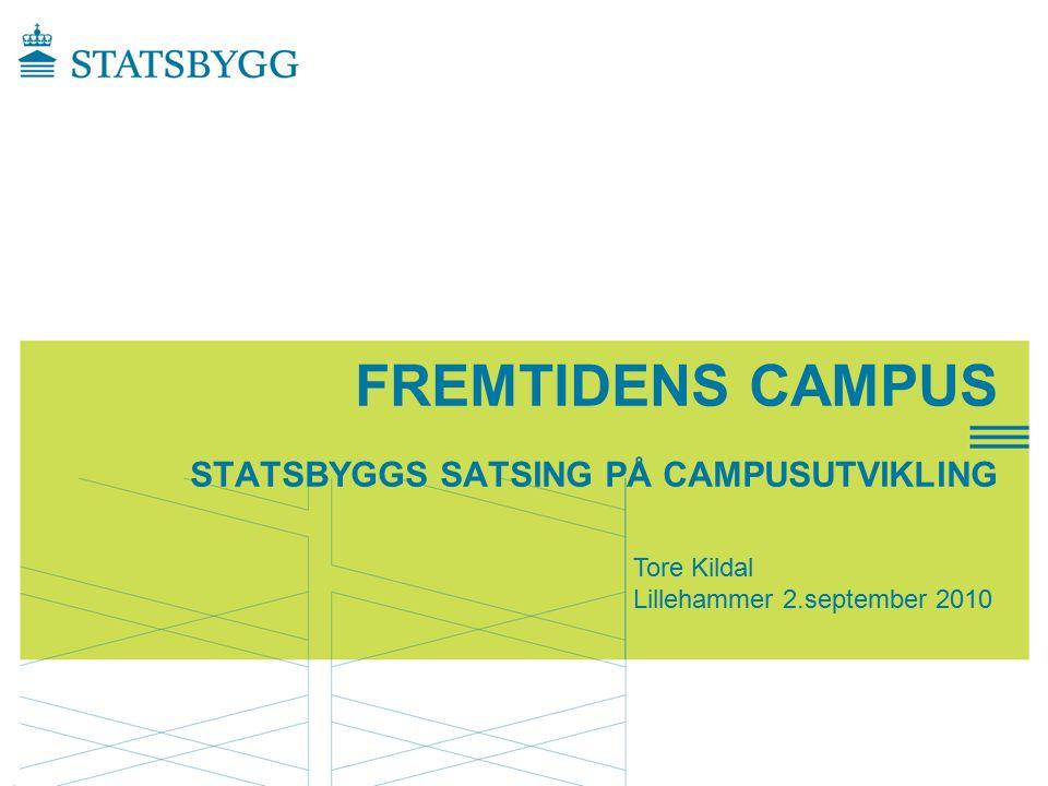 FREMTIDENS CAMPUS STATSBYGGS SATSING PÅ CAMPUSUTVIKLING Tore Kildal Lillehammer 2.september 2010