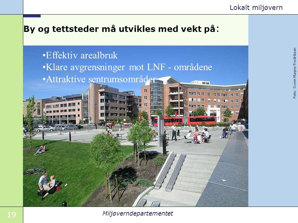 19 Miljøverndepartementet Lokalt miljøvern By og tettsteder må utvikles med vekt på : Foto: Svein Magne Fredriksen Effektiv arealbruk Klare avgrensninger mot LNF - områdene Attraktive sentrumsområder