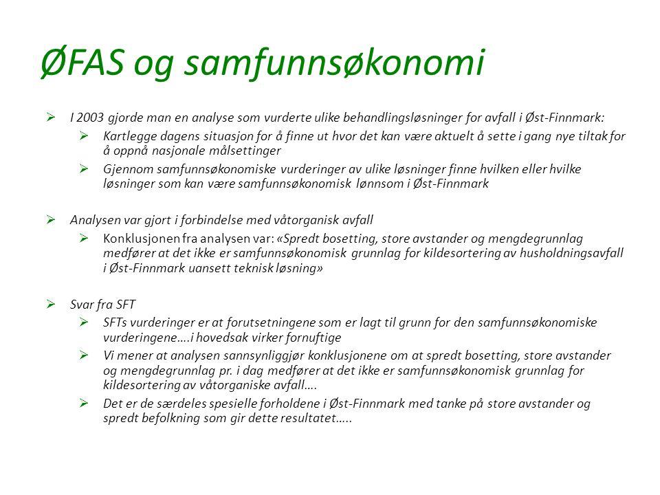 ØFAS og samfunnsøkonomi  I 2003 gjorde man en analyse som vurderte ulike behandlingsløsninger for avfall i Øst-Finnmark:  Kartlegge dagens situasjon for å finne ut hvor det kan være aktuelt å sette i gang nye tiltak for å oppnå nasjonale målsettinger  Gjennom samfunnsøkonomiske vurderinger av ulike løsninger finne hvilken eller hvilke løsninger som kan være samfunnsøkonomisk lønnsom i Øst-Finnmark  Analysen var gjort i forbindelse med våtorganisk avfall  Konklusjonen fra analysen var: «Spredt bosetting, store avstander og mengdegrunnlag medfører at det ikke er samfunnsøkonomisk grunnlag for kildesortering av husholdningsavfall i Øst-Finnmark uansett teknisk løsning»  Svar fra SFT  SFTs vurderinger er at forutsetningene som er lagt til grunn for den samfunnsøkonomiske vurderingene….i hovedsak virker fornuftige  Vi mener at analysen sannsynliggjør konklusjonene om at spredt bosetting, store avstander og mengdegrunnlag pr.