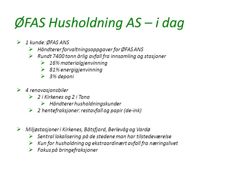 ØFAS Husholdning AS – i dag  1 kunde: ØFAS ANS  Håndterer forvaltningsoppgaver for ØFAS ANS  Rundt 7400 tonn årlig avfall fra innsamling og stasjoner  16% materialgjenvinning  81% energigjenvinning  3% deponi  4 renovasjonsbiler  2 i Kirkenes og 2 i Tana  Håndterer husholdningskunder  2 hentefraksjoner: restavfall og papir (de-ink)  Miljøstasjoner i Kirkenes, Båtsfjord, Berlevåg og Vardø  Sentral lokalisering på de stedene man har tilstedeværelse  Kun for husholdning og ekstraordinært avfall fra næringslivet  Fokus på bringefraksjoner