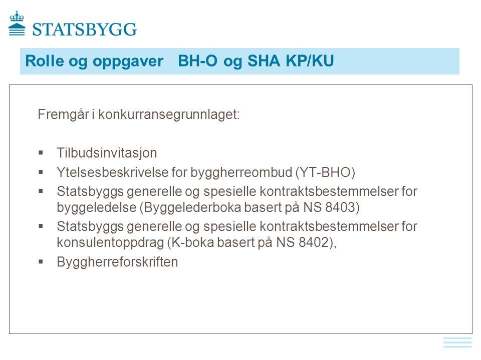 Rolle og oppgaver BH-O og SHA KP/KU Fremgår i konkurransegrunnlaget:  Tilbudsinvitasjon  Ytelsesbeskrivelse for byggherreombud (YT-BHO)  Statsbyggs generelle og spesielle kontraktsbestemmelser for byggeledelse (Byggelederboka basert på NS 8403)  Statsbyggs generelle og spesielle kontraktsbestemmelser for konsulentoppdrag (K-boka basert på NS 8402),  Byggherreforskriften
