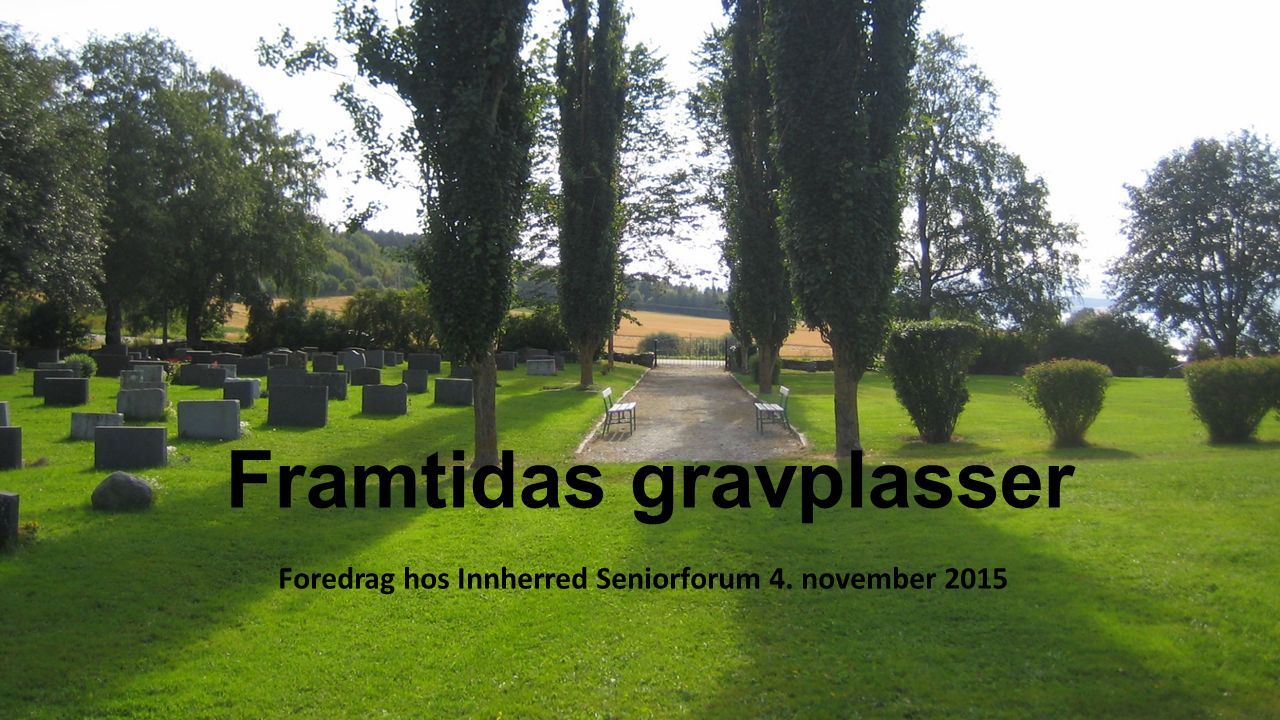 Framtidas gravplasser Foredrag hos Innherred Seniorforum 4. november 2015