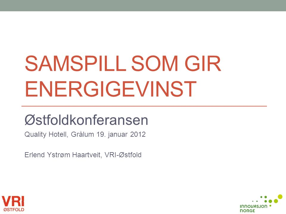 SAMSPILL SOM GIR ENERGIGEVINST Østfoldkonferansen Quality Hotell, Grålum 19. januar 2012 Erlend Ystrøm Haartveit, VRI-Østfold