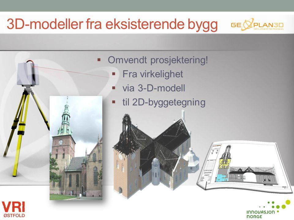 3D-modeller fra eksisterende bygg  Omvendt prosjektering!  Fra virkelighet  via 3-D-modell  til 2D-byggetegning