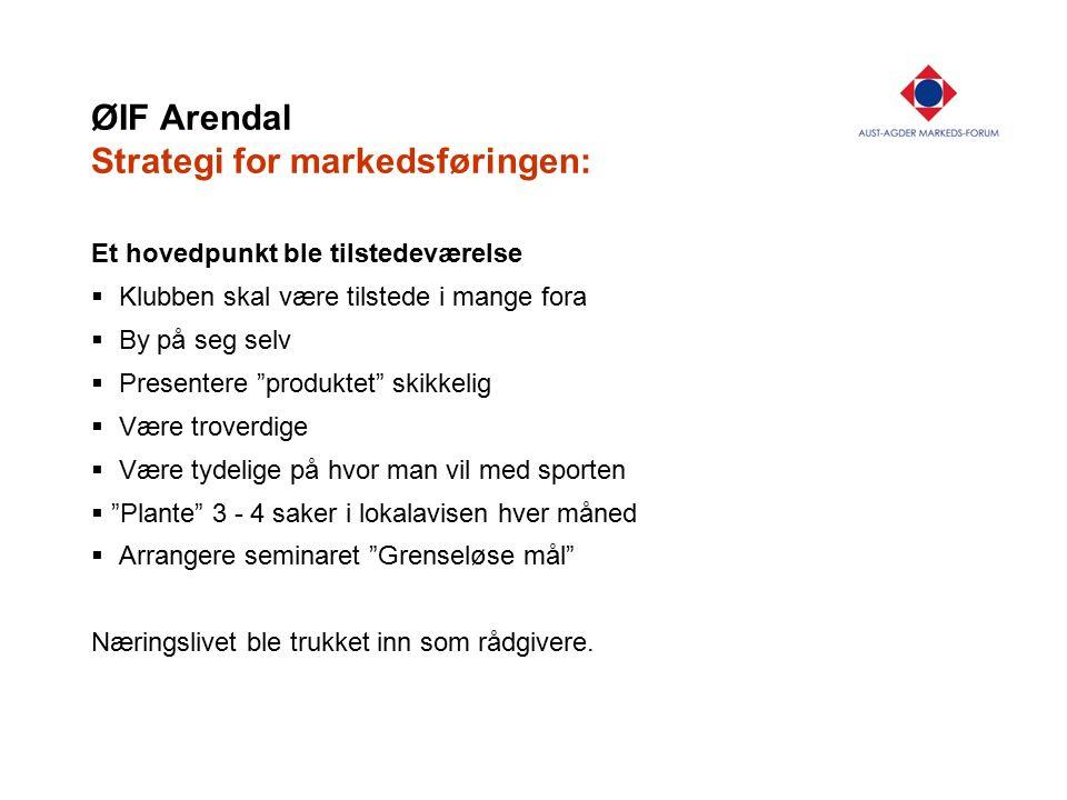 "ØIF Arendal Strategi for markedsføringen: Et hovedpunkt ble tilstedeværelse  Klubben skal være tilstede i mange fora  By på seg selv  Presentere ""p"