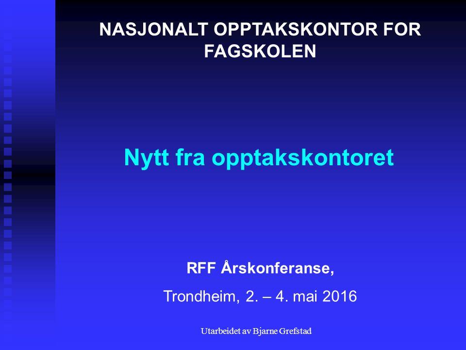 Utarbeidet av Bjarne Grefstad Nytt fra opptakskontoret NASJONALT OPPTAKSKONTOR FOR FAGSKOLEN RFF Årskonferanse, Trondheim, 2. – 4. mai 2016