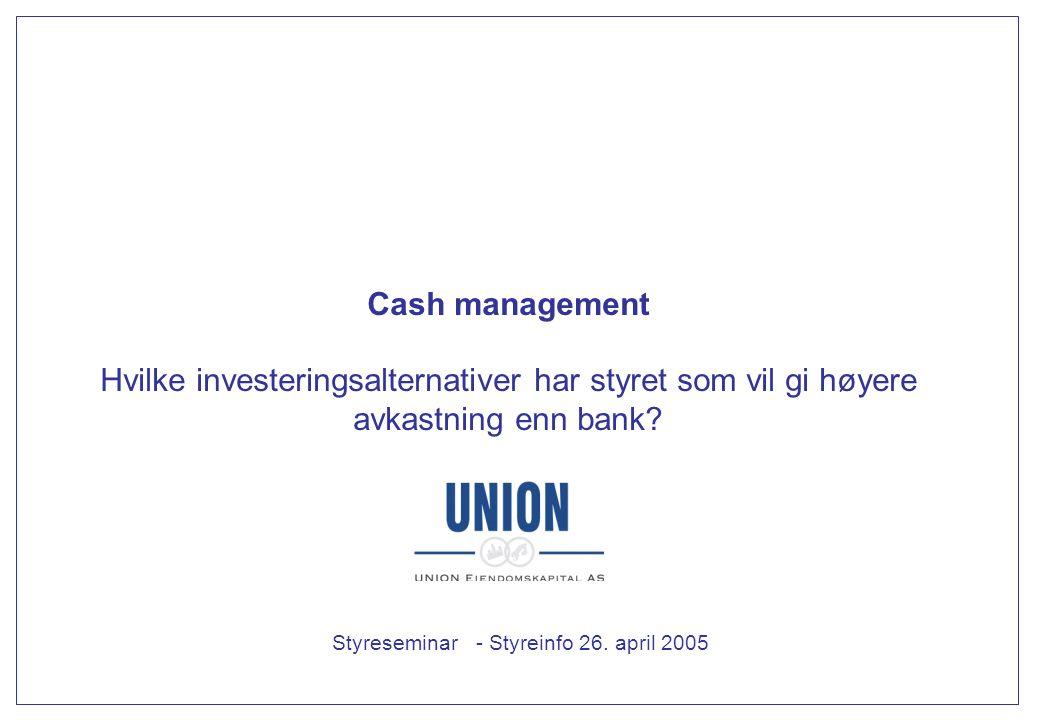 Cash management Hvilke investeringsalternativer har styret som vil gi høyere avkastning enn bank? Styreseminar - Styreinfo 26. april 2005
