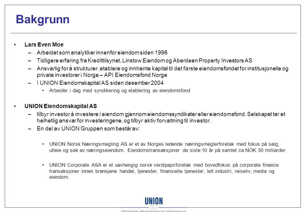 Bakgrunn Lars Even Moe –Arbeidet som analytiker innenfor eiendom siden 1996 –Tidligere erfaring fra Kredittilsynet, Linstow Eiendom og Aberdeen Property Investors AS –Ansvarlig for å strukturer, etablere og innhente kapital til det første eiendomsfondet for institusjonelle og private investorer i Norge – API Eiendomsfond Norge –I UNION Eiendomskapital AS siden desember 2004 Arbeider i dag med syndikering og etablering av eiendomsfond UNION Eiendomskapital AS –tilbyr investor å investere i eiendom gjennom eiendomssyndikater eller eiendomsfond.