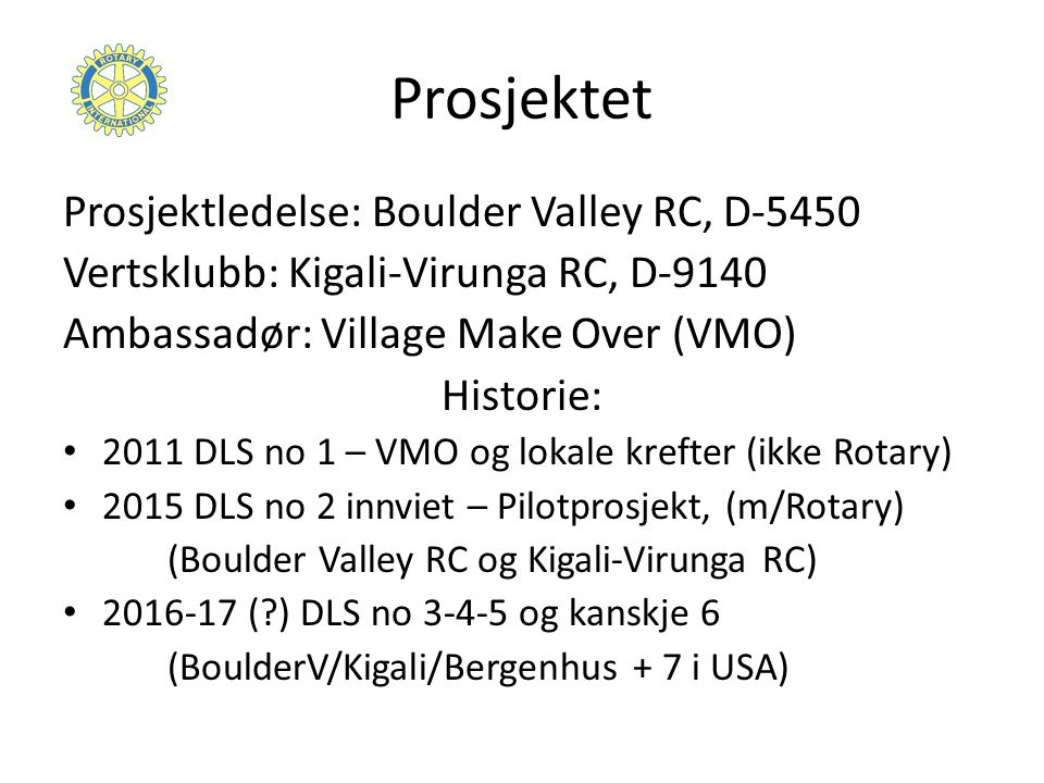 Prosjektet Prosjektledelse: Boulder Valley RC, D-5450 Vertsklubb: Kigali-Virunga RC, D-9140 Ambassadør: Village Make Over (VMO) Historie: 2011 DLS no