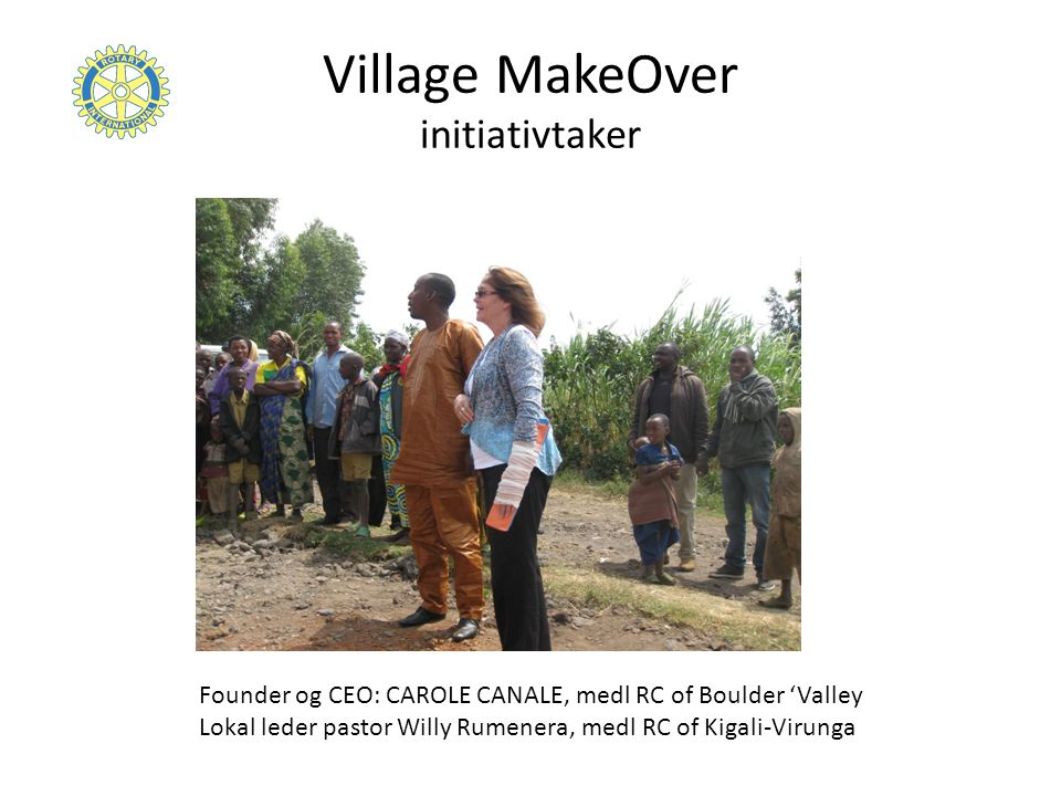 Village MakeOver initiativtaker Founder og CEO: CAROLE CANALE, medl RC of Boulder 'Valley Lokal leder pastor Willy Rumenera, medl RC of Kigali-Virunga