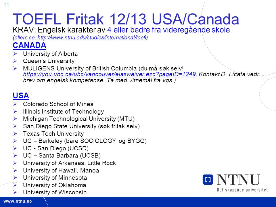 11 TOEFL Fritak 12/13 USA/Canada KRAV: Engelsk karakter av 4 eller bedre fra videregående skole (ellers se: http://www.ntnu.edu/studies/international/toefl)http://www.ntnu.edu/studies/international/toefl CANADA  University of Alberta  Queen's University  MULIGENS University of British Columbia (du må søk selv.