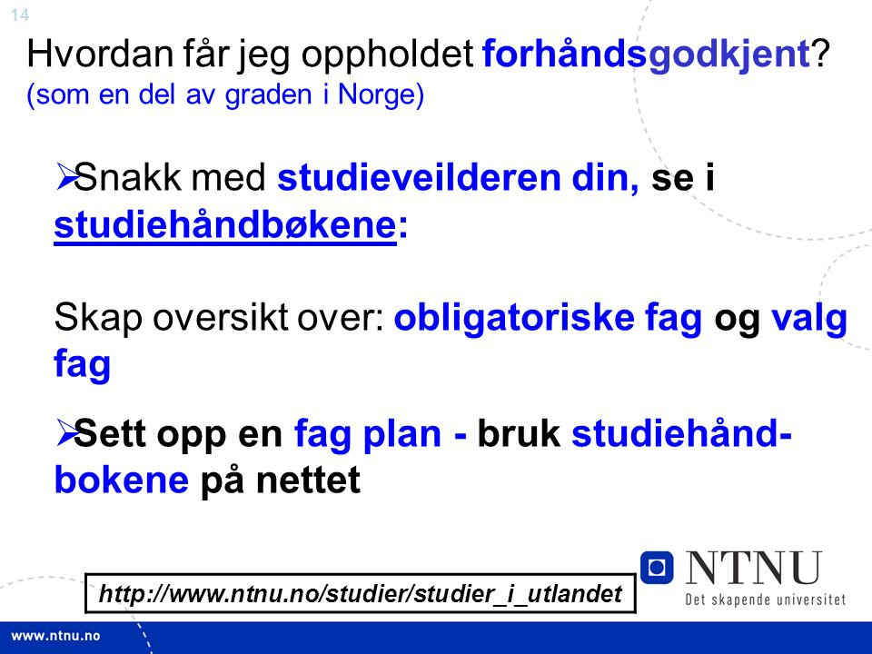 14 http://www.ntnu.no/studier/studier_i_utlandet Hvordan får jeg oppholdet forhåndsgodkjent? (som en del av graden i Norge)  Snakk med studieveildere