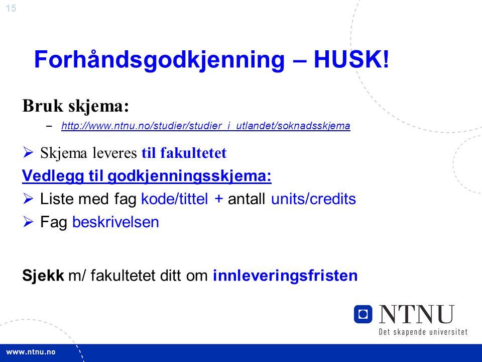 15 Forhåndsgodkjenning – HUSK! Bruk skjema: –http://www.ntnu.no/studier/studier_i_utlandet/soknadsskjemahttp://www.ntnu.no/studier/studier_i_utlandet/