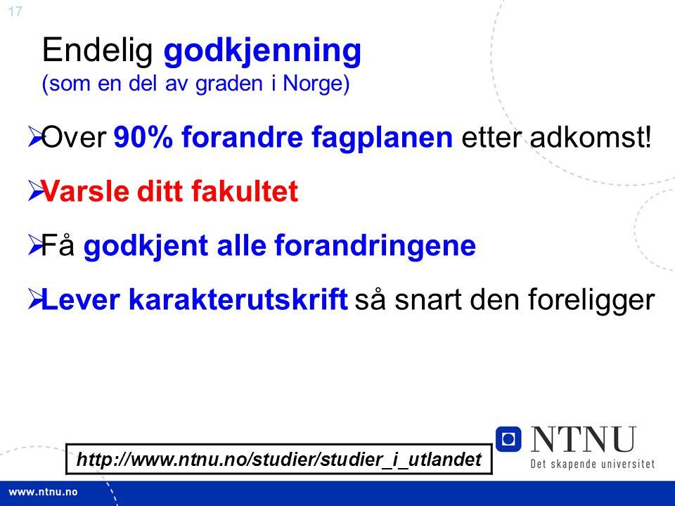 17 http://www.ntnu.no/studier/studier_i_utlandet Endelig godkjenning (som en del av graden i Norge)  Over 90% forandre fagplanen etter adkomst.