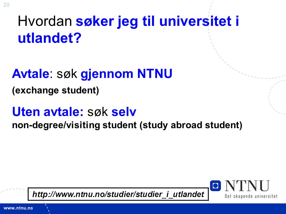 20 http://www.ntnu.no/studier/studier_i_utlandet Hvordan søker jeg til universitet i utlandet? Avtale: søk gjennom NTNU (exchange student) Uten avtale