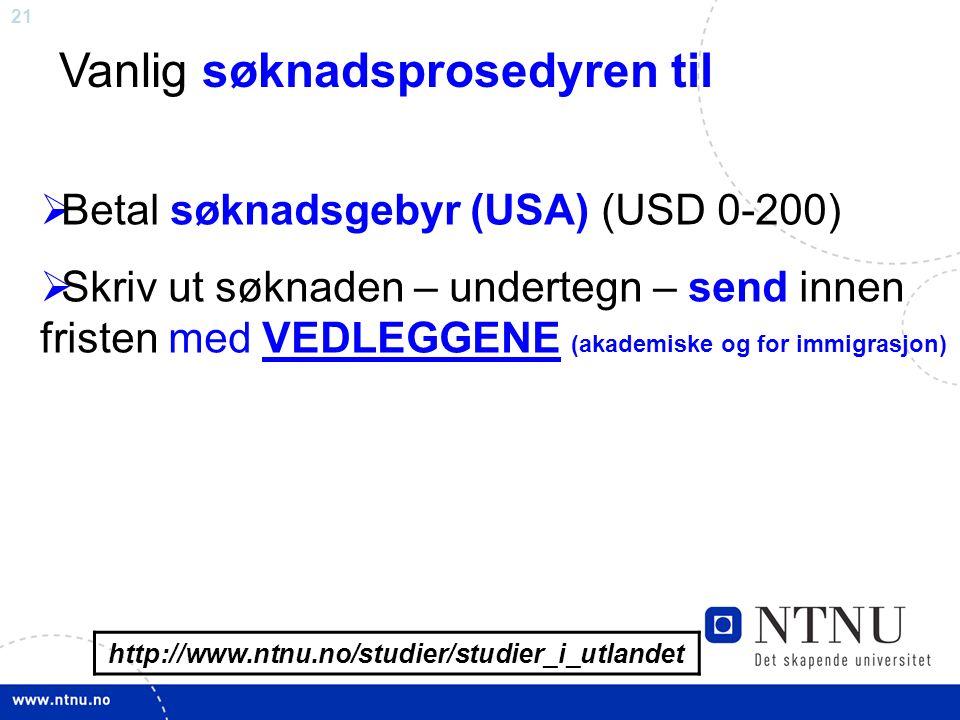 21 http://www.ntnu.no/studier/studier_i_utlandet Vanlig søknadsprosedyren til  Betal søknadsgebyr (USA) (USD 0-200)  Skriv ut søknaden – undertegn –