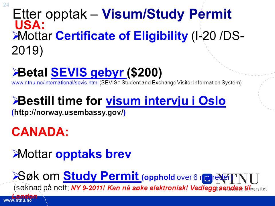 24 Etter opptak – Visum/Study Permit  Mottar Certificate of Eligibility (I-20 /DS- 2019)  Betal SEVIS gebyr ($200) www.ntnu.no/international/sevis.html (SEVIS= Student and Exchange Visitor Information System)SEVIS gebyr www.ntnu.no/international/sevis.html  Bestill time for visum intervju i Oslo (http://norway.usembassy.gov/)visum intervju i Oslo CANADA:  Mottar opptaks brev  Søk om Study Permit (opphold over 6 måneder) (søknad på nett; NY 9-2011.