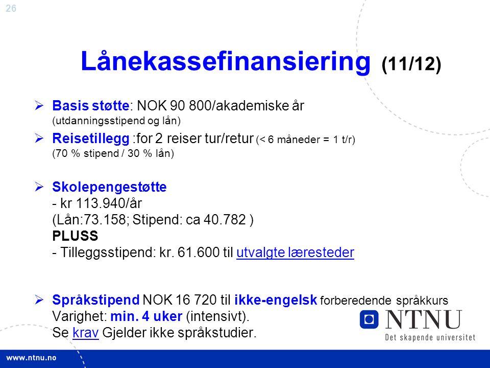 26 Lånekassefinansiering (11/12)  Basis støtte: NOK 90 800/akademiske år (utdanningsstipend og lån)  Reisetillegg :for 2 reiser tur/retur (< 6 måned