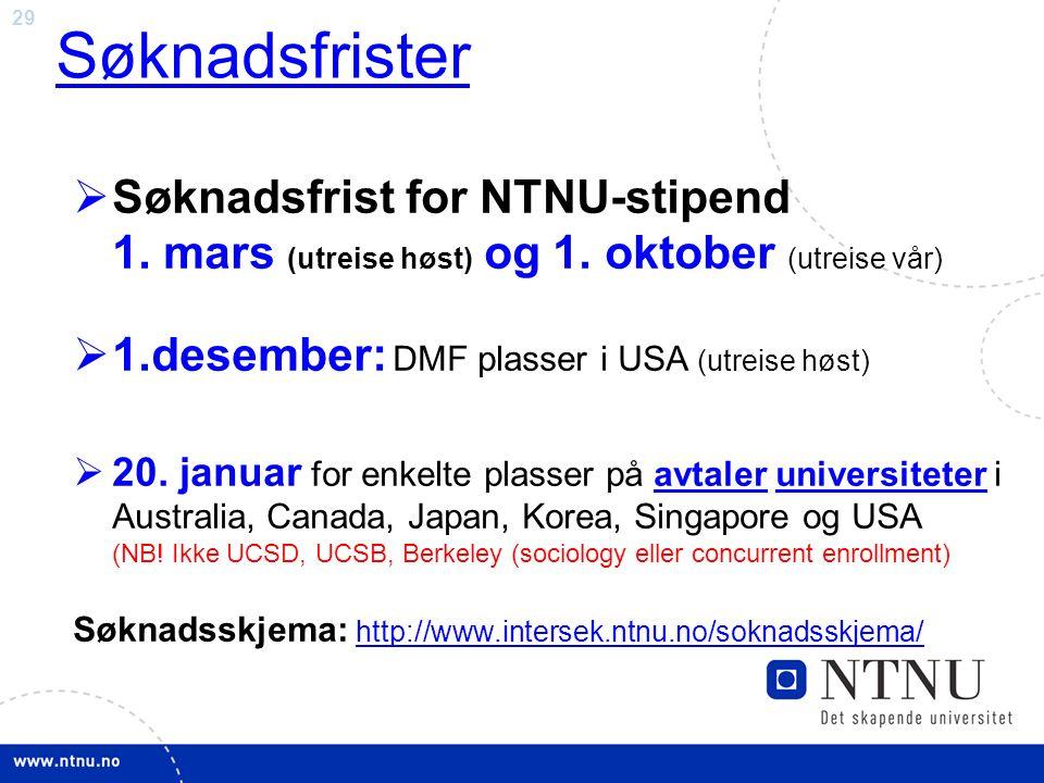 29 Søknadsfrister  Søknadsfrist for NTNU-stipend 1. mars (utreise høst) og 1. oktober (utreise vår)  1.desember: DMF plasser i USA (utreise høst) 