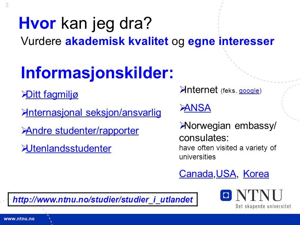 3 http://www.ntnu.no/studier/studier_i_utlandet Hvor kan jeg dra? Informasjonskilder:  Ditt fagmiljø Ditt fagmiljø  Internasjonal seksjon/ansvarlig