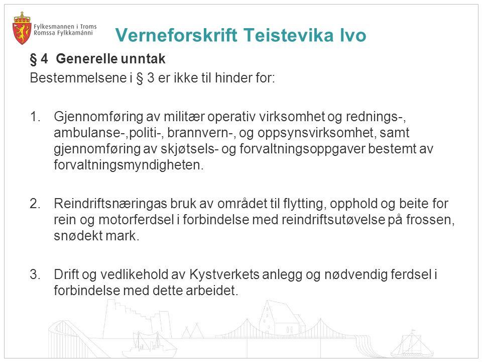 Verneforskrift Teistevika lvo § 4 Generelle unntak Bestemmelsene i § 3 er ikke til hinder for: 1.Gjennomføring av militær operativ virksomhet og rednings-, ambulanse-,politi-, brannvern-, og oppsynsvirksomhet, samt gjennomføring av skjøtsels- og forvaltningsoppgaver bestemt av forvaltningsmyndigheten.