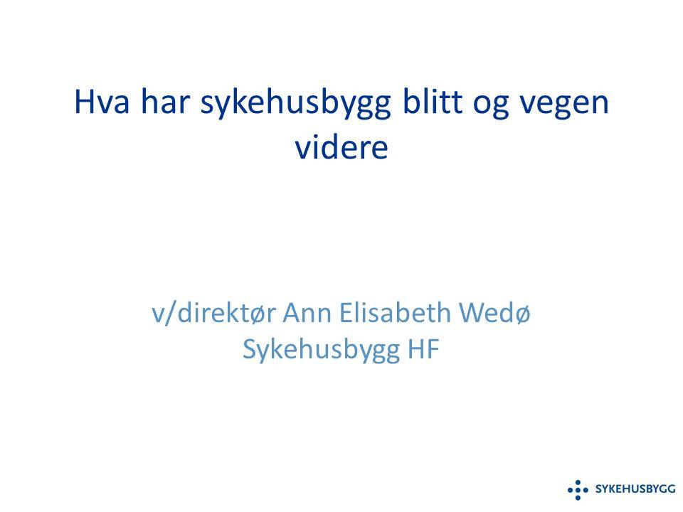 Hva har sykehusbygg blitt og vegen videre v/direktør Ann Elisabeth Wedø Sykehusbygg HF