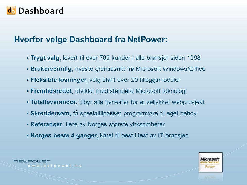 Hvorfor velge Dashboard fra NetPower: Trygt valg, levert til over 700 kunder i alle bransjer siden 1998 Brukervennlig, nyeste grensesnitt fra Microsoft Windows/Office Fleksible løsninger, velg blant over 20 tilleggsmoduler Fremtidsrettet, utviklet med standard Microsoft teknologi Totalleverandør, tilbyr alle tjenester for et vellykket webprosjekt Skreddersøm, få spesialtilpasset programvare til eget behov Referanser, flere av Norges største virksomheter Norges beste 4 ganger, kåret til best i test av IT-bransjen