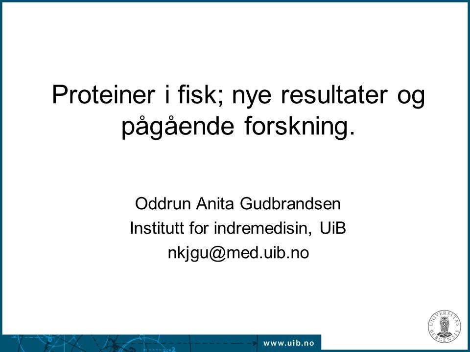 1 Proteiner i fisk; nye resultater og pågående forskning. Oddrun Anita Gudbrandsen Institutt for indremedisin, UiB nkjgu@med.uib.no