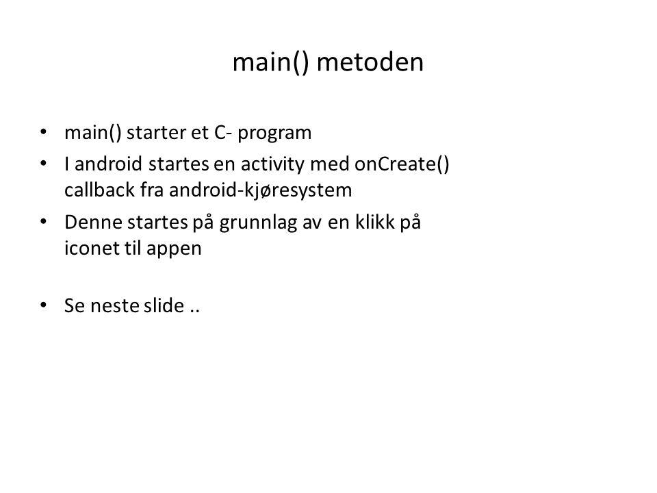 main() metoden main() starter et C- program I android startes en activity med onCreate() callback fra android-kjøresystem Denne startes på grunnlag av en klikk på iconet til appen Se neste slide..