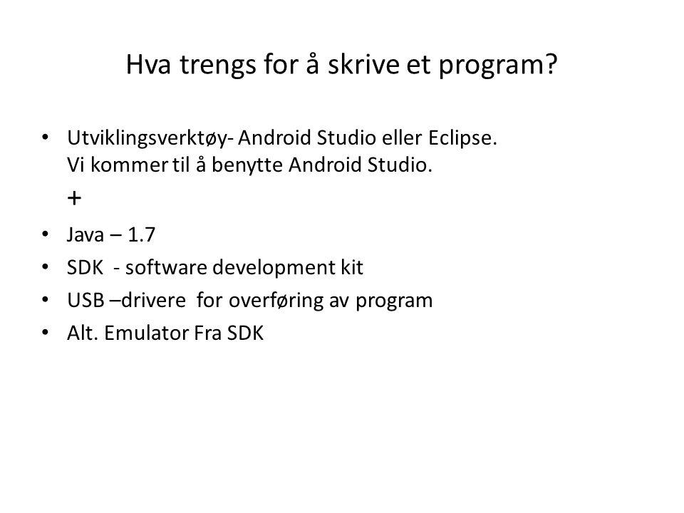 Hva trengs for å skrive et program? Utviklingsverktøy- Android Studio eller Eclipse. Vi kommer til å benytte Android Studio. + Java – 1.7 SDK - softwa
