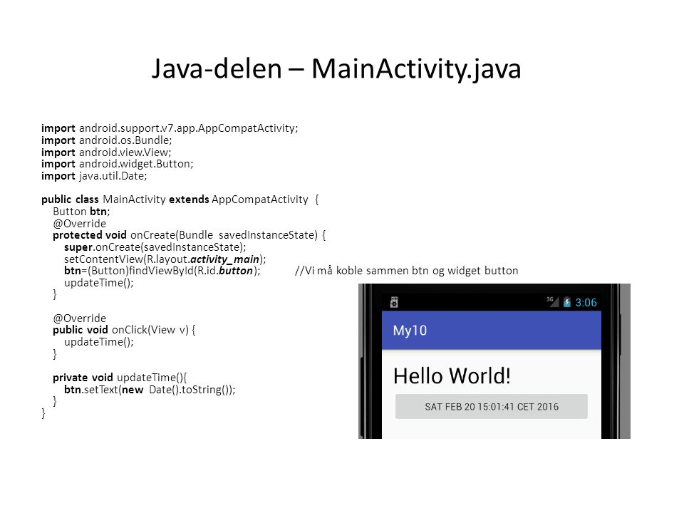Java-delen – MainActivity.java import android.support.v7.app.AppCompatActivity; import android.os.Bundle; import android.view.View; import android.widget.Button; import java.util.Date; public class MainActivity extends AppCompatActivity { Button protected void onCreate(Bundle savedInstanceState) { super.onCreate(savedInstanceState); setContentView(R.layout.activity_main); btn=(Button)findViewById(R.id.button); //Vi må koble sammen btn og widget button updateTime(); public void onClick(View v) { updateTime(); } private void updateTime(){ btn.setText(new Date().toString()); } }