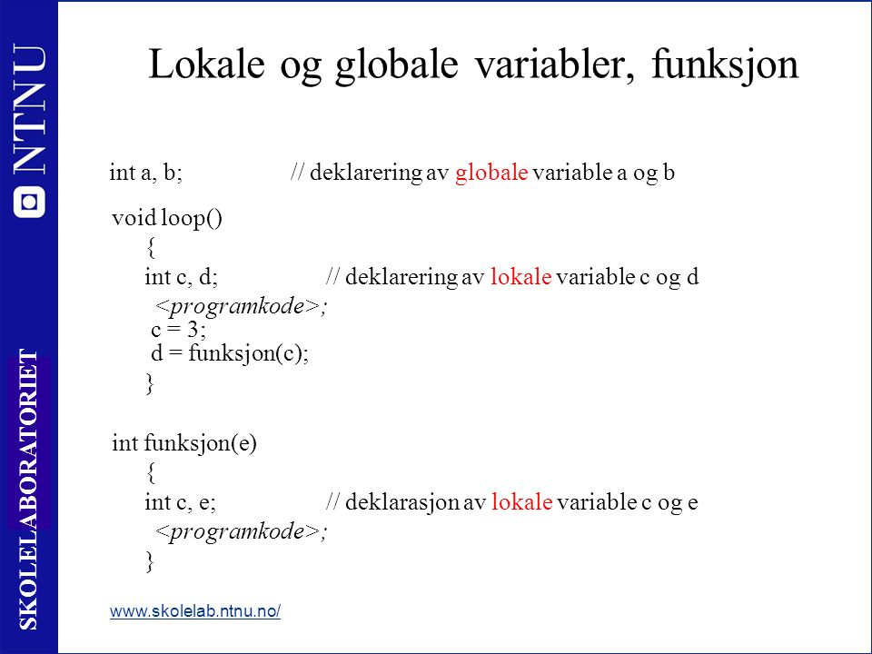 47 SKOLELABORATORIET Lokale og globale variabler, funksjon www.skolelab.ntnu.no/ void loop() { int c, d;// deklarering av lokale variable c og d ; c = 3; d = funksjon(c); } int funksjon(e) { int c, e;// deklarasjon av lokale variable c og e ; } int a, b;// deklarering av globale variable a og b