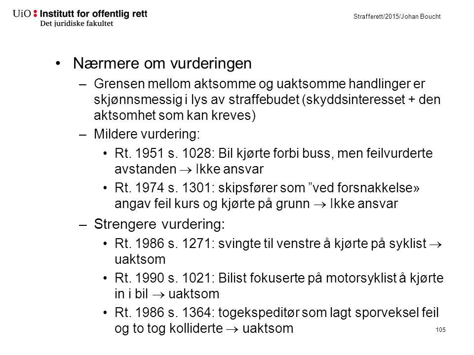 Strafferett/2015/Johan Boucht Nærmere om vurderingen –Grensen mellom aktsomme og uaktsomme handlinger er skjønnsmessig i lys av straffebudet (skyddsinteresset + den aktsomhet som kan kreves) –Mildere vurdering: Rt.