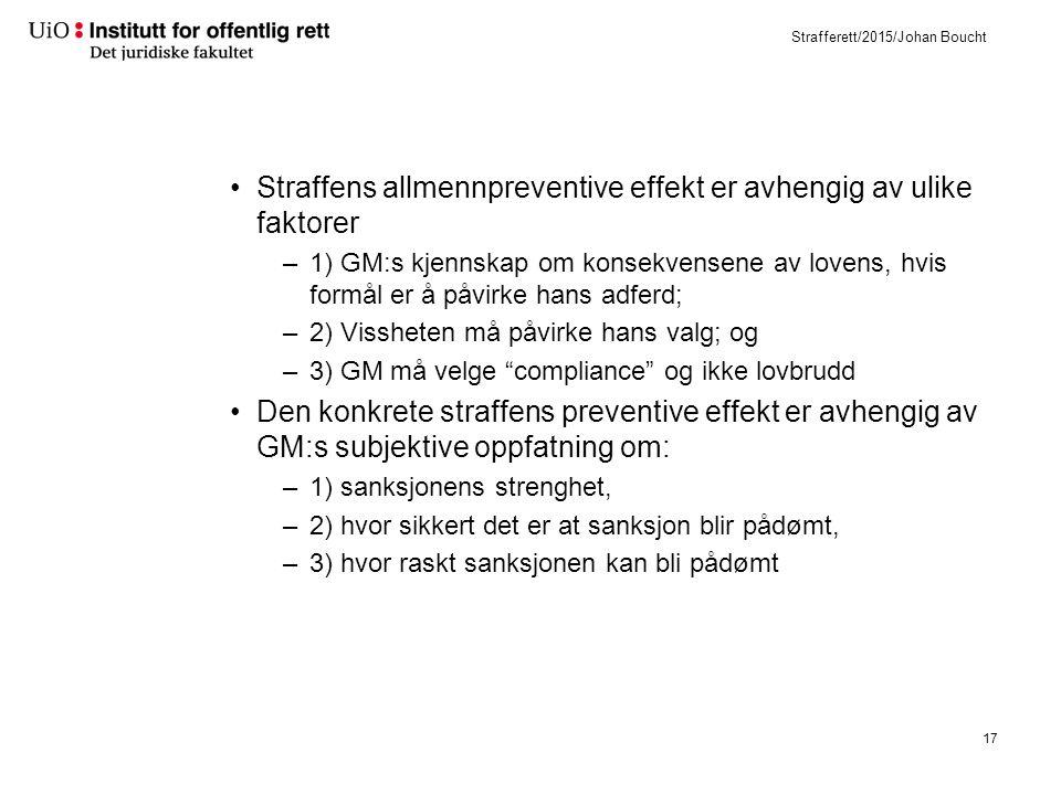 Strafferett/2015/Johan Boucht Straffens allmennpreventive effekt er avhengig av ulike faktorer –1) GM:s kjennskap om konsekvensene av lovens, hvis formål er å påvirke hans adferd; –2) Vissheten må påvirke hans valg; og –3) GM må velge compliance og ikke lovbrudd Den konkrete straffens preventive effekt er avhengig av GM:s subjektive oppfatning om: –1) sanksjonens strenghet, –2) hvor sikkert det er at sanksjon blir pådømt, –3) hvor raskt sanksjonen kan bli pådømt 17