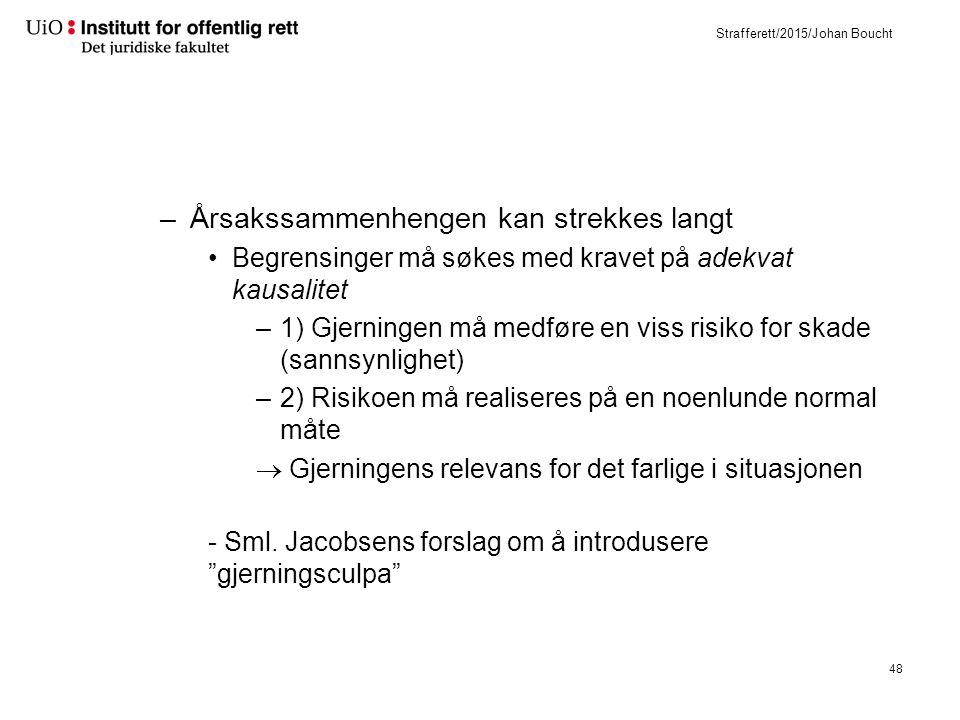 Strafferett/2015/Johan Boucht –Årsakssammenhengen kan strekkes langt Begrensinger må søkes med kravet på adekvat kausalitet –1) Gjerningen må medføre en viss risiko for skade (sannsynlighet) –2) Risikoen må realiseres på en noenlunde normal måte  Gjerningens relevans for det farlige i situasjonen - Sml.