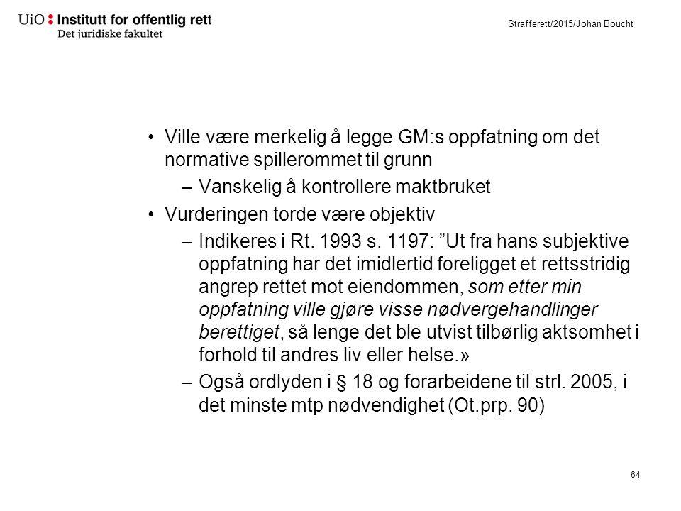 Strafferett/2015/Johan Boucht Ville være merkelig å legge GM:s oppfatning om det normative spillerommet til grunn –Vanskelig å kontrollere maktbruket Vurderingen torde være objektiv –Indikeres i Rt.